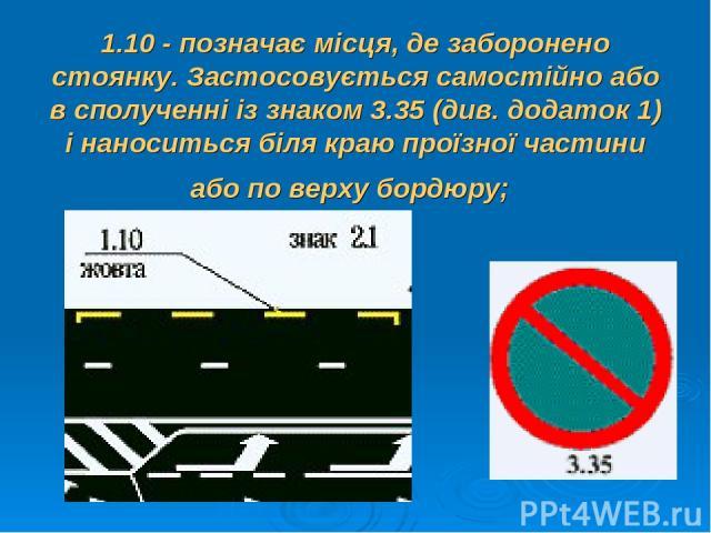 1.10 - позначає місця, де заборонено стоянку. Застосовується самостійно або в сполученні із знаком 3.35 (див. додаток 1) і наноситься біля краю проїзної частини або по верху бордюру;