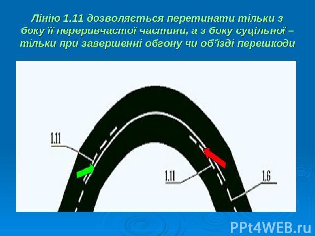 Лінію 1.11 дозволяється перетинати тільки з боку її переривчастої частини, а з боку суцільної – тільки при завершенні обгону чи об'їзді перешкоди