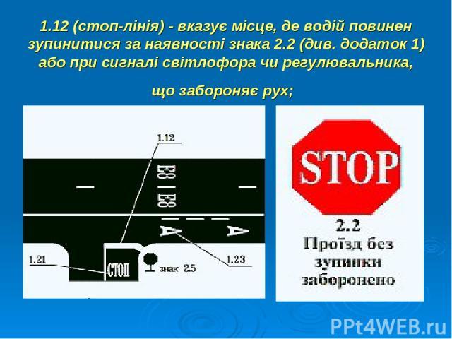 1.12 (стоп-лінія) - вказує місце, де водій повинен зупинитися за наявності знака 2.2 (див. додаток 1) або при сигналі світлофора чи регулювальника, що забороняє рух;