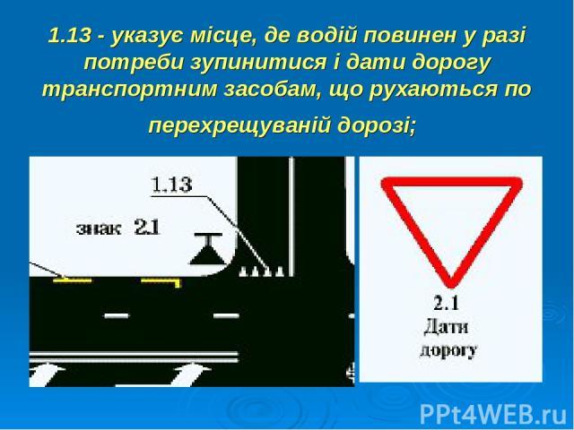 1.13 - указує місце, де водій повинен у разі потреби зупинитися і дати дорогу транспортним засобам, що рухаються по перехрещуваній дорозі;