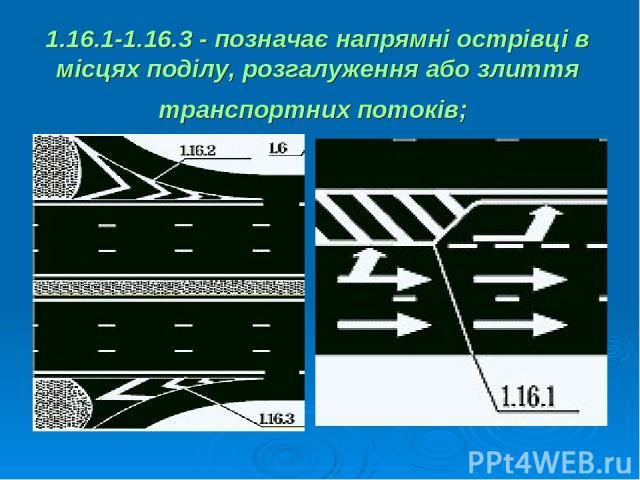 1.16.1-1.16.3 - позначає напрямні острівці в місцях поділу, розгалуження або злиття транспортних потоків;