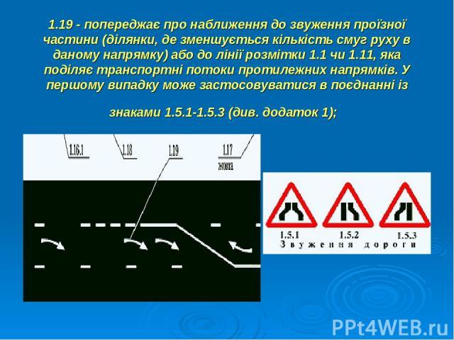 1.19 - попереджає про наближення до звуження проїзної частини (ділянки, де зменшується кількість смуг руху в даному напрямку) або до лінії розмітки 1.1 чи 1.11, яка поділяє транспортні потоки протилежних напрямків. У першому випадку може застосовува…