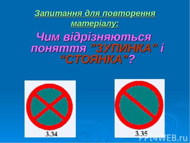 """Запитання для повторення матеріалу: Чим відрізняються поняття """"ЗУПИНКА"""" і """"СТОЯНКА""""?"""