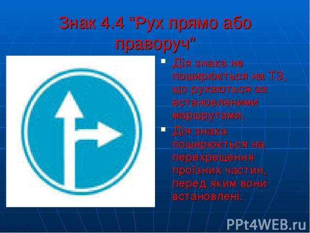 """Знак 4.4 """"Рух прямо або праворуч"""" Дія знака не поширюється на ТЗ, що рухаються за встановленими маршрутами. Дія знака поширюється на перехрещення проїзних частин, перед яким вони встановлені."""