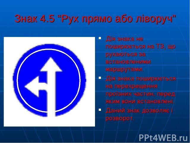 """Знак 4.5 """"Рух прямо або ліворуч"""" Дія знака не поширюється на ТЗ, що рухаються за встановленими маршрутами. Дія знака поширюється на перехрещення проїзних частин, перед яким вони встановлені. Даний знак дозволяє і розворот."""
