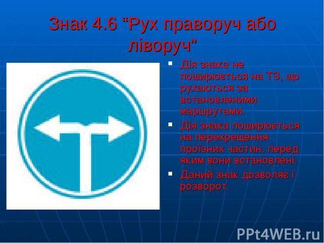 """Знак 4.6 """"Рух праворуч або ліворуч"""" Дія знака не поширюється на ТЗ, що рухаються за встановленими маршрутами. Дія знака поширюється на перехрещення проїзних частин, перед яким вони встановлені. Даний знак дозволяє і розворот."""