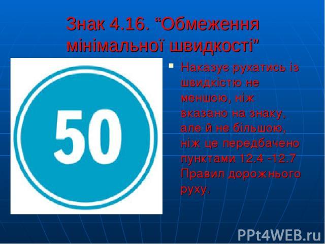 """Знак 4.16. """"Обмеження мінімальної швидкості"""" Наказує рухатись із швидкістю не меншою, ніж вказано на знаку, але й не більшою, ніж це передбачено пунктами 12.4 -12.7 Правил дорожнього руху."""