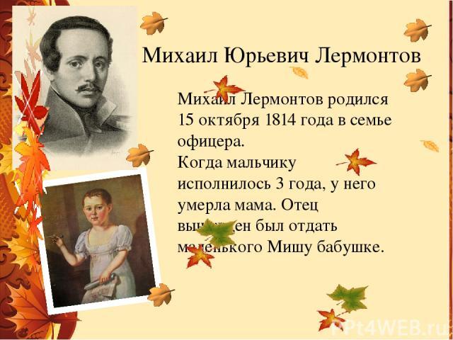 Михаил Юрьевич Лермонтов Михаил Лермонтов родился 15 октября 1814 года в семье офицера. Когда мальчику исполнилось 3 года, у него умерла мама. Отец вынужден был отдать маленького Мишу бабушке.