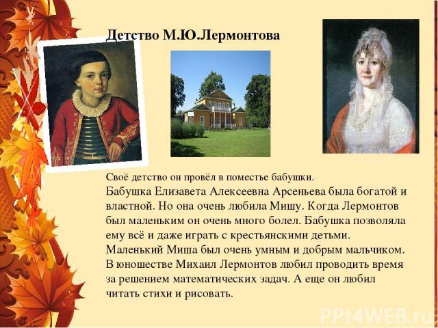 Своё детство он провёл в поместье бабушки. Бабушка Елизавета Алексеевна Арсеньева была богатой и властной. Но она очень любила Мишу. Когда Лермонтов был маленьким он очень много болел. Бабушка позволяла ему всё и даже играть с крестьянскими детьми. …