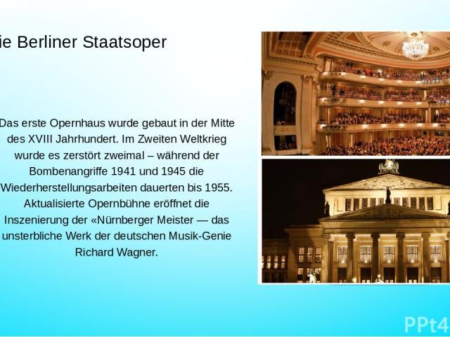 Die Berliner Staatsoper Das erste Opernhaus wurde gebaut in der Mitte des XVIII Jahrhundert. Im Zweiten Weltkrieg wurde es zerstört zweimal – während der Bombenangriffe 1941 und 1945 die Wiederherstellungsarbeiten dauerten bis 1955. Aktualisierte Op…
