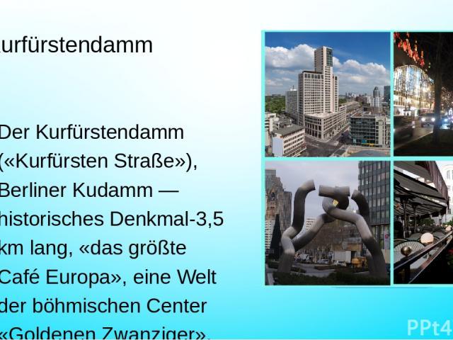 Kurfürstendamm Der Kurfürstendamm («Kurfürsten Straße»), Berliner Kudamm — historisches Denkmal-3,5 km lang, «das größte Café Europa», eine Welt der böhmischen Center «Goldenen Zwanziger», der aus der Asche nach den Bombardierungen des Zweiten Weltk…