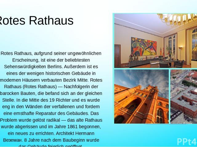 Rotes Rathaus Rotes Rathaus, aufgrund seiner ungewöhnlichen Erscheinung, ist eine der beliebtesten Sehenswürdigkeiten Berlins. Außerdem ist es eines der wenigen historischen Gebäude in modernen Häusern verbauten Bezirk Mitte. Rotes Rathaus (Rotes Ra…