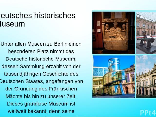 Deutsches historisches Museum Unter allen Museen zu Berlin einen besonderen Platz nimmt das Deutsche historische Museum, dessen Sammlung erzählt von der tausendjährigen Geschichte des Deutschen Staates, angefangen von der Gründung des Fränkischen Mä…