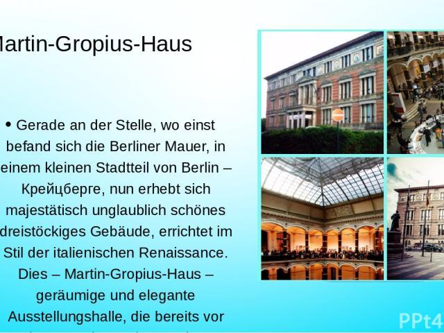 Martin-Gropius-Haus Gerade an der Stelle, wo einst befand sich die Berliner Mauer, in einem kleinen Stadtteil von Berlin – Крейцберге, nun erhebt sich majestätisch unglaublich schönes dreistöckiges Gebäude, errichtet im Stil der italienischen Renais…
