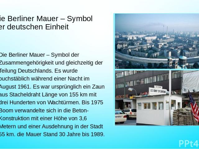 Die Berliner Mauer – Symbol der deutschen Einheit Die Berliner Mauer – Symbol der Zusammengehörigkeit und gleichzeitig der Teilung Deutschlands. Es wurde buchstäblich während einer Nacht im August 1961. Es war ursprünglich ein Zaun aus Stacheldraht …