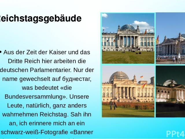 Reichstagsgebäude Aus der Zeit der Kaiser und das Dritte Reich hier arbeiten die deutschen Parlamentarier. Nur der name gewechselt auf буднестаг, was bedeutet «die Bundesversammlung». Unsere Leute, natürlich, ganz anders wahrnehmen Reichstag. Sah ih…