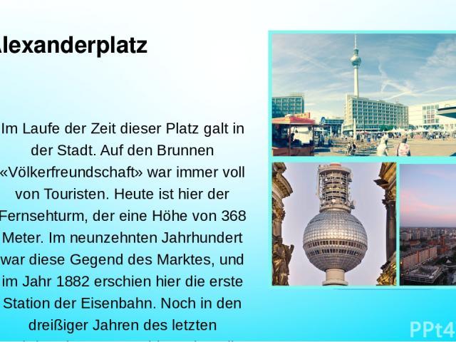 Alexanderplatz Im Laufe der Zeit dieser Platz galt in der Stadt. Auf den Brunnen «Völkerfreundschaft» war immer voll von Touristen. Heute ist hier der Fernsehturm, der eine Höhe von 368 Meter. Im neunzehnten Jahrhundert war diese Gegend des Marktes,…