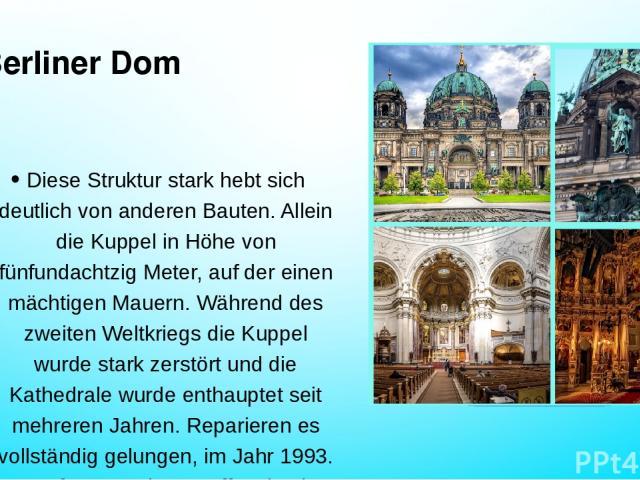 Berliner Dom Diese Struktur stark hebt sich deutlich von anderen Bauten. Allein die Kuppel in Höhe von fünfundachtzig Meter, auf der einen mächtigen Mauern. Während des zweiten Weltkriegs die Kuppel wurde stark zerstört und die Kathedrale wurde enth…