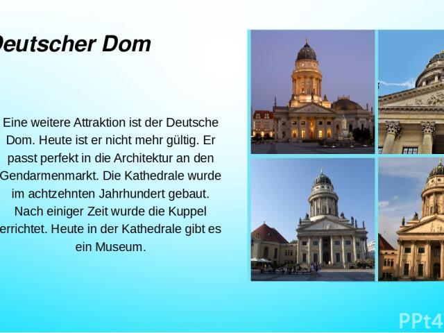 Deutscher Dom Eine weitere Attraktion ist der Deutsche Dom. Heute ist er nicht mehr gültig. Er passt perfekt in die Architektur an den Gendarmenmarkt. Die Kathedrale wurde im achtzehnten Jahrhundert gebaut. Nach einiger Zeit wurde die Kuppel erricht…