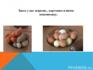 Здесь у нас морковь , картошка и яичек понемножку.