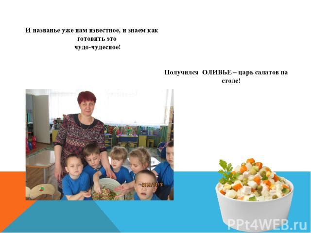 И названье уже нам известное, и знаем как готовить это чудо-чудесное! Получился ОЛИВЬЕ – царь салатов на столе!