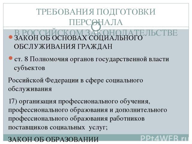 ТРЕБОВАНИЯ ПОДГОТОВКИ ПЕРСОНАЛА В РОССИЙСКОМ ЗАКОНОДАТЕЛЬСТВЕ ЗАКОН ОБ ОСНОВАХ СОЦИАЛЬНОГО ОБСЛУЖИВАНИЯ ГРАЖДАН ст. 8 Полномочия органов государственной власти субъектов Российской Федерации в сфере социального обслуживания 17) организация профессио…