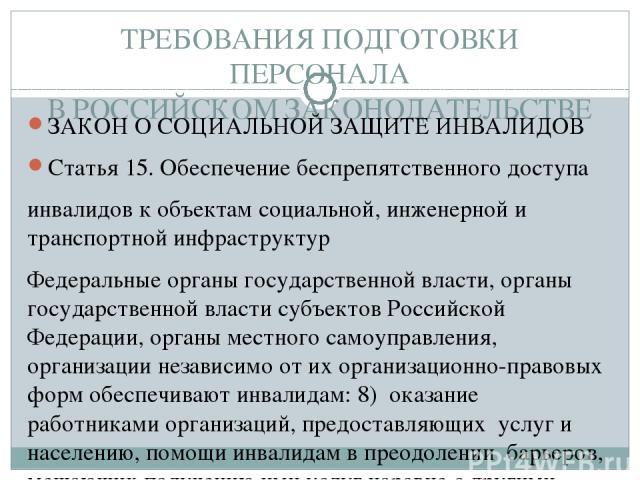 ТРЕБОВАНИЯ ПОДГОТОВКИ ПЕРСОНАЛА В РОССИЙСКОМ ЗАКОНОДАТЕЛЬСТВЕ ЗАКОН О СОЦИАЛЬНОЙ ЗАЩИТЕ ИНВАЛИДОВ Статья 15. Обеспечение беспрепятственного доступа инвалидов к объектам социальной, инженерной и транспортной инфраструктур Федеральные органы государст…