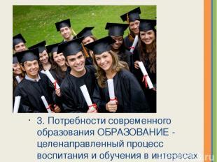 3. Потребности современного образования ОБРАЗОВАНИЕ - целенаправленный процесс в