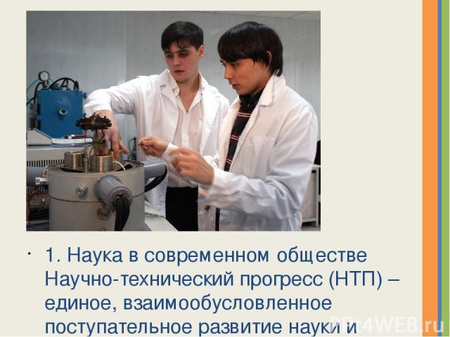1. Наука в современном обществе Научно-технический прогресс (НТП) – единое, взаимообусловленное поступательное развитие науки и техники. В 20 веке произошло значительное ускорение развития всех наук. В начале века было около 100 тыс. человек професс…