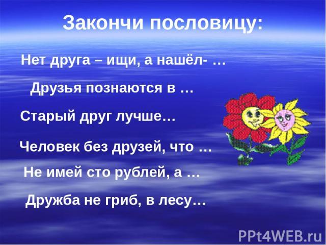 Нет друга – ищи, а нашёл- … Друзья познаются в … Не имей сто рублей, а … Старый друг лучше… Закончи пословицу: Человек без друзей, что … Дружба не гриб, в лесу…