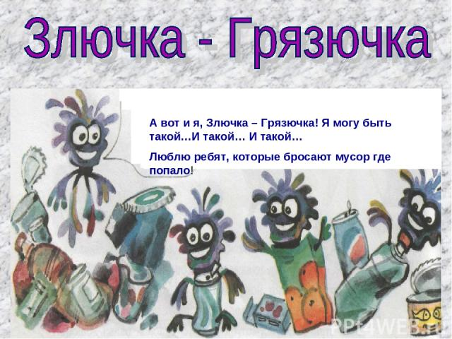 А вот и я, Злючка – Грязючка! Я могу быть такой…И такой… И такой… Люблю ребят, которые бросают мусор где попало!