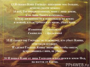 13 И сказал Каин Господу: наказание мое больше, нежели снести можно; 14 вот, Ты