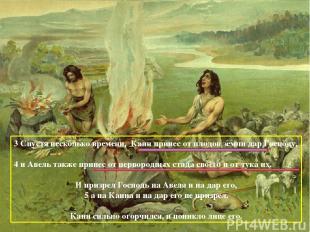 3 Спустя несколько времени, Каин принес от плодов земли дар Господу, 4 и Авель т