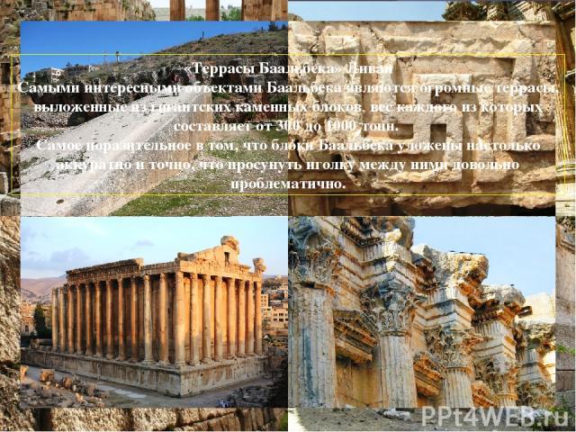«Террасы Баальбека» Ливан Самыми интересными объектами Баальбека являютсяогромные террасы, выложенные из гигантских каменных блоков, вес каждого из которых составляет от 300 до 1000 тонн. Самое поразительное в том, что блоки Баальбека уложены насто…
