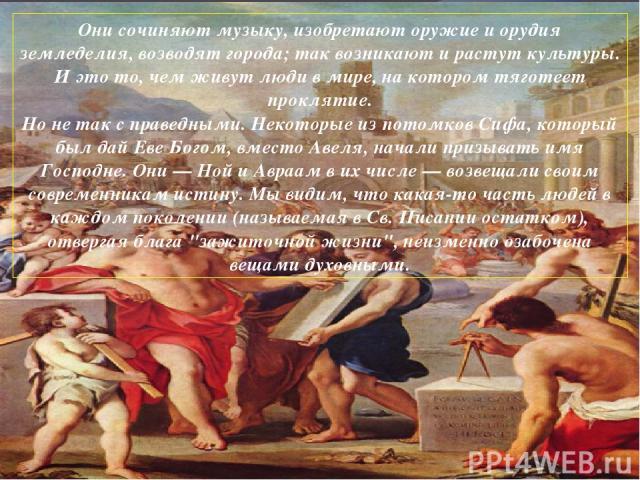 Они сочиняют музыку, изобретают оружие и орудия земледелия, возводят города; так возникают и растут культуры. И это то, чем живут люди в мире, на котором тяготеет проклятие. Но не так с праведными. Некоторые из потомков Сифа, который был дай Еве Бог…
