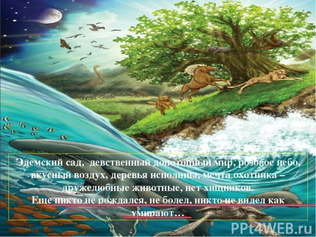 Эдемский сад, девственный допотопный мир, розовое небо, вкусный воздух, деревья исполины, мечта охотника – дружелюбные животные, нет хищников. Еще никто не рождался, не болел, никто не видел как умирают…