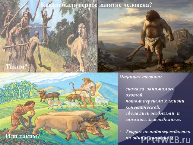 Каким было первое занятие человека? Таким? Или таким? Отрицая теорию: сначала занималось охотой. потом перешли к жизни кочевнической. сделались оседлыми и занялись земледелием. Теория не подтверждается ни одним примером Вывод: Возделывание земли ,ух…