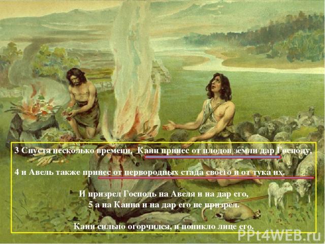 3 Спустя несколько времени, Каин принес от плодов земли дар Господу, 4 и Авель также принес от первородных стада своего и от тука их. И призрел Господь на Авеля и на дар его, 5 а на Каина и на дар его не призрел. Каин сильно огорчился, и поникло лиц…