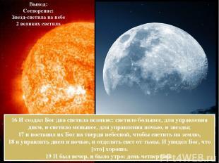 16 И создал Бог два светила великие: светило большее, для управления днем, и све