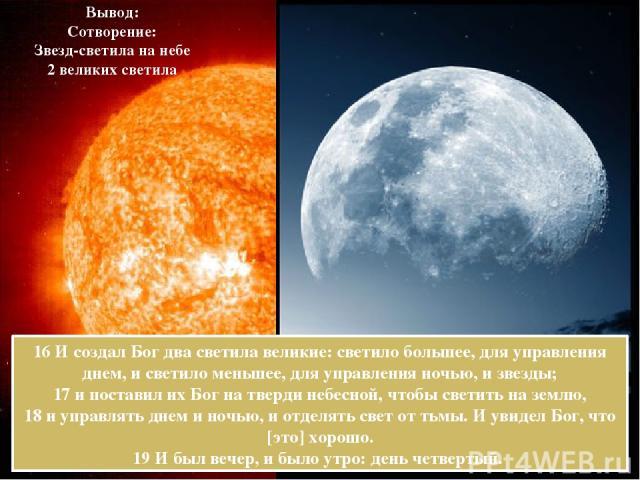 16 И создал Бог два светила великие: светило большее, для управления днем, и светило меньшее, для управления ночью, и звезды; 17 и поставил их Бог на тверди небесной, чтобы светить на землю, 18 и управлять днем и ночью, и отделять свет от тьмы. И ув…