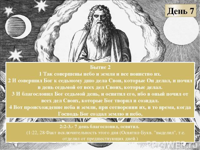 День 7 Бытие 2 1 Так совершены небо и земля и все воинство их. 2 И совершил Бог к седьмому дню дела Свои, которые Он делал, и почил в день седьмой от всех дел Своих, которые делал. 3 И благословил Бог седьмой день, и освятил его, ибо в оный почил от…