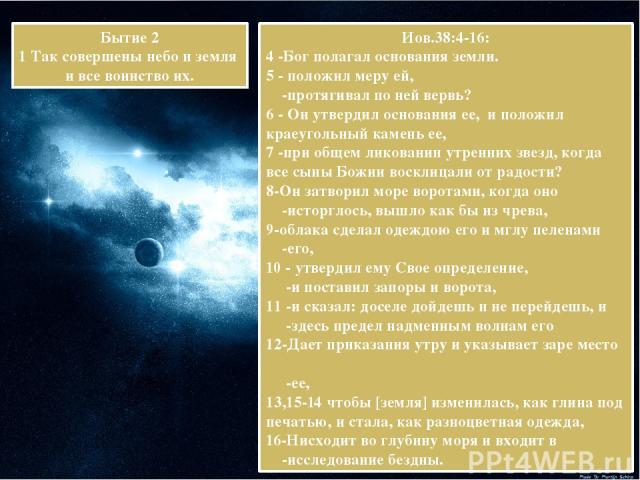 Иов.38:4-16: 4 -Бог полагал основания земли. 5 - положил меру ей, -протягивал по ней вервь? 6 - Он утвердил основания ее, и положил краеугольный камень ее, 7 -при общем ликовании утренних звезд, когда все сыны Божии восклицали от радости? 8-Он затво…