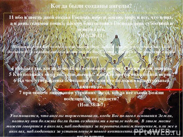 Когда были созданы ангелы? 11 ибо в шесть дней создал Господь небо и землю, море и все, что в них, а в день седьмой почил; посему благословил Господь день субботний и освятил его. (Исх.20:11) Написано, что Бог создал все за шесть дней, небо и землю …