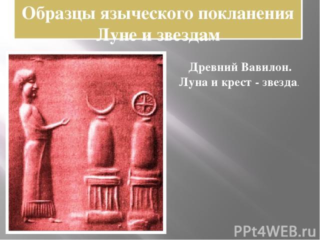 Образцы языческого покланения Луне и звездам Древний Вавилон. Луна и крест - звезда.