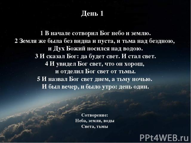 1 В начале сотворил Бог небо и землю. 2 Земля же была без видна и пуста, и тьма над бездною, и Дух Божий носился над водою. 3 И сказал Бог: да будет свет. И стал свет. 4 И увидел Бог свет, что он хорош, и отделил Бог свет от тьмы. 5 И назвал Бог све…