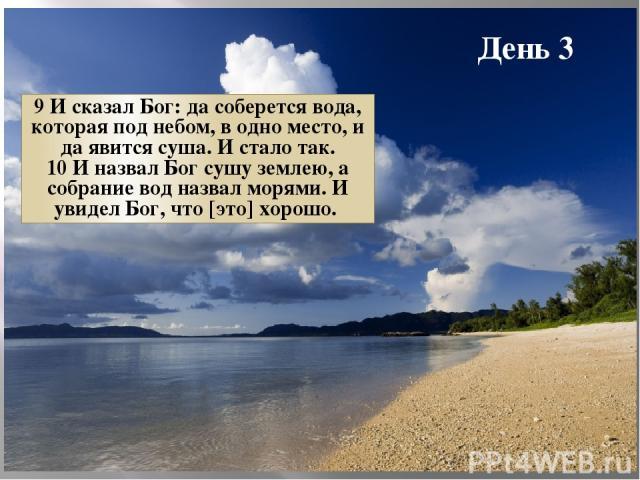 День 3 9 И сказал Бог: да соберется вода, которая под небом, в одно место, и да явится суша. И стало так. 10 И назвал Бог сушу землею, а собрание вод назвал морями. И увидел Бог, что [это] хорошо.