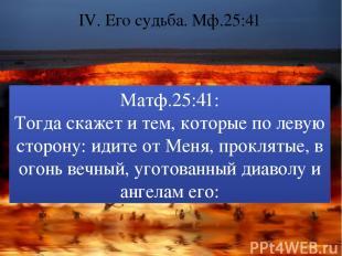 IV. Его судьба. Мф.25:41 Матф.25:41: Тогда скажет и тем, которые по левую сторон