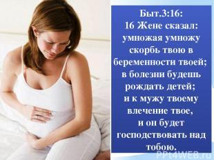 Быт.3:16: 16 Жене сказал: умножая умножу скорбь твою в беременности твоей; в бол