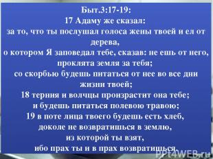 Быт.3:17-19: 17 Адаму же сказал: за то, что ты послушал голоса жены твоей и ел о