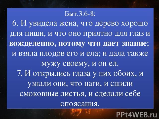 Быт.3:6-8: 6. И увидела жена, что дерево хорошо для пищи, и что оно приятно для глаз и вожделенно, потому что дает знание; и взяла плодов его и ела; и дала также мужу своему, и он ел. 7. И открылись глаза у них обоих, и узнали они, что наги, и сшили…